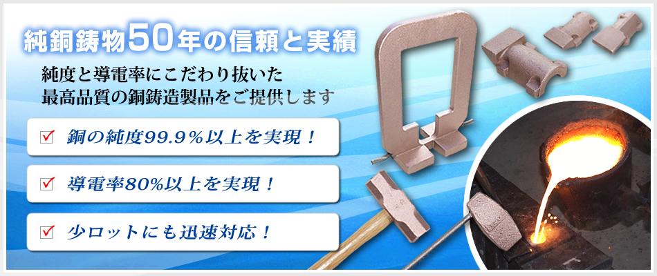 純銅鋳物50年の信頼と実績 純度と伝導率にこだわり抜いた最高位品質の銅鋳造製品をご提供します