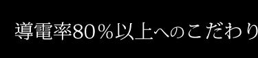 導電率80%以上へのこだわり
